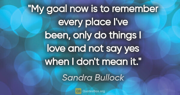 "Sandra Bullock quote: ""My goal now is to remember every place I've been, only do..."""