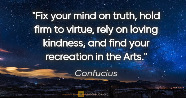 "Confucius quote: ""Fix your mind on truth, hold firm to virtue, rely on loving..."""