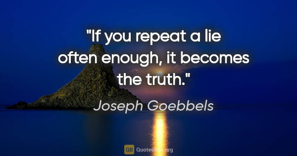 "Joseph Goebbels quote: ""If you repeat a lie often enough, it becomes the truth."""