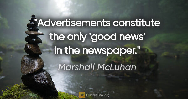 "Marshall McLuhan quote: ""Advertisements constitute the only 'good news' in the newspaper."""