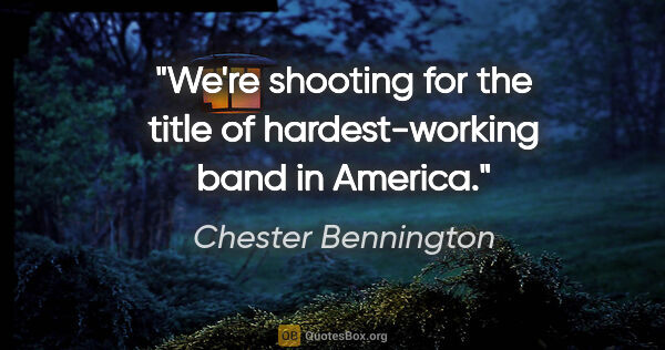 "Chester Bennington quote: ""We're shooting for the title of hardest-working band in America."""