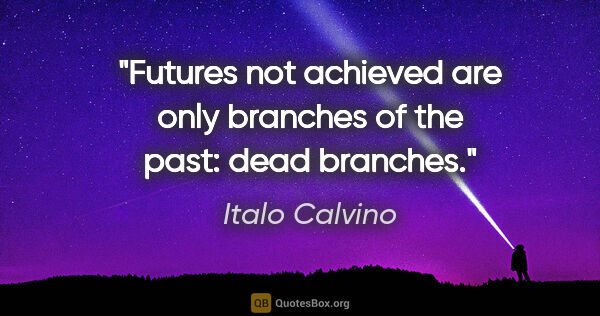 "Italo Calvino quote: ""Futures not achieved are only branches of the past: dead..."""