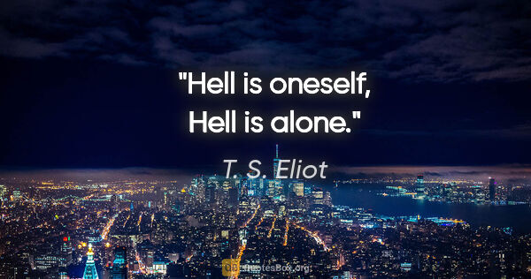 "T. S. Eliot quote: ""Hell is oneself, Hell is alone."""