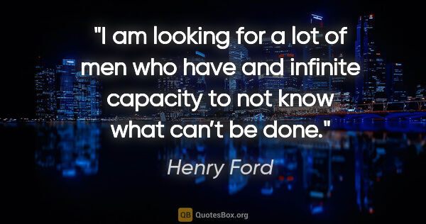 "Henry Ford quote: ""I am looking for a lot of men who have and infinite capacity..."""