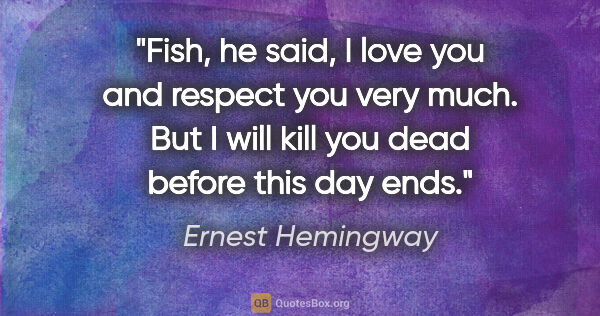 "Ernest Hemingway quote: ""Fish,"" he said, ""I love you and respect you very much. But I..."""