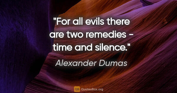 "Alexander Dumas quote: ""For all evils there are two remedies - time and silence."""