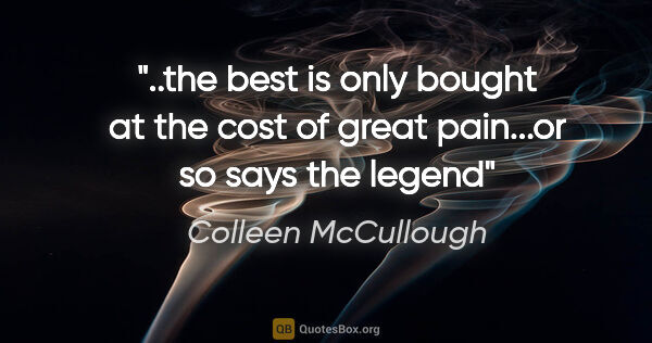 "Colleen McCullough quote: ""the best is only bought at the cost of great pain...or so says..."""