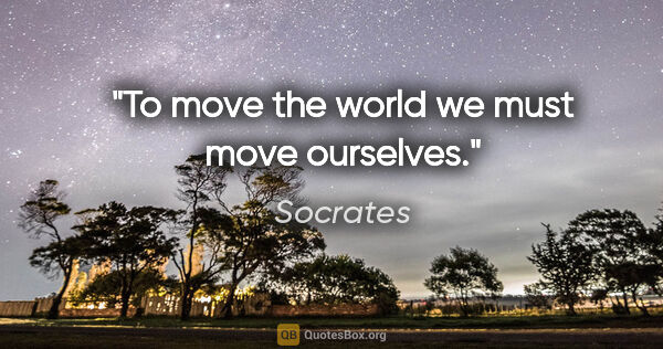 "Socrates quote: ""To move the world we must move ourselves."""