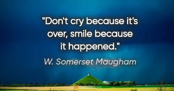 "W. Somerset Maugham quote: ""Don't cry because it's over, smile because it happened."""