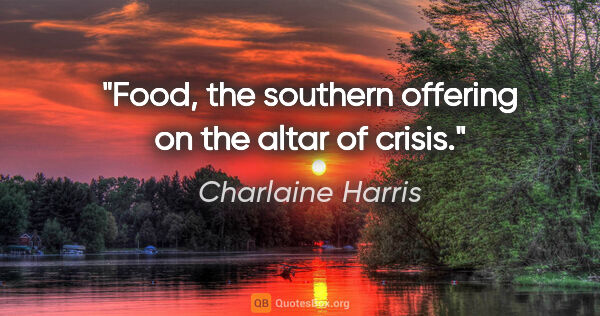 "Charlaine Harris quote: ""Food, the southern offering on the altar of crisis."""