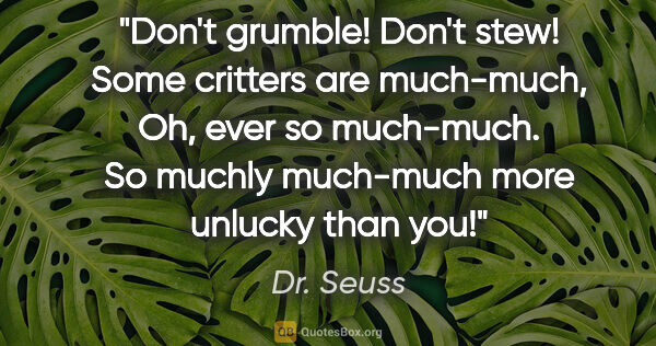 "Dr. Seuss quote: ""Don't grumble! Don't stew! Some critters are much-much, Oh,..."""