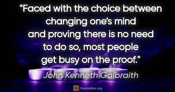 "John Kenneth Galbraith quote: ""Faced with the choice between changing one's mind and proving..."""