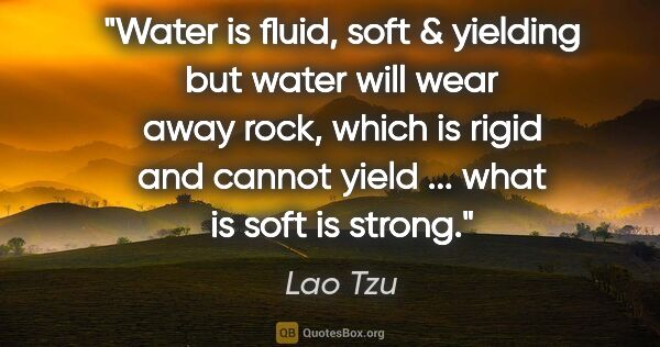 "Lao Tzu quote: ""Water is fluid, soft & yielding but water will wear away rock,..."""
