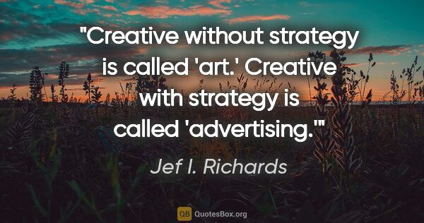 "Jef I. Richards quote: ""Creative without strategy is called 'art.' Creative with..."""