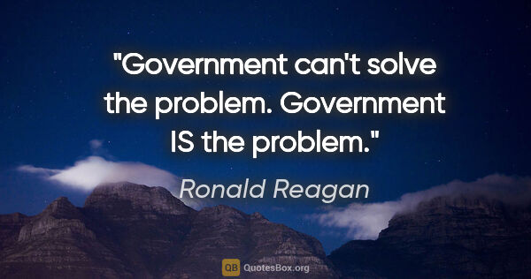 "Ronald Reagan quote: ""Government can't solve the problem. Government IS the problem."""
