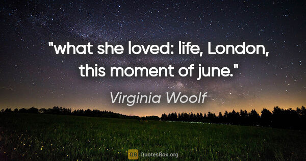 "Virginia Woolf quote: ""what she loved: life, London, this moment of june."""