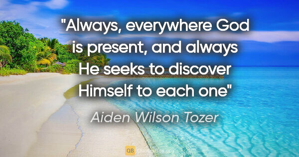 "Aiden Wilson Tozer quote: ""Always, everywhere God is present, and always He seeks to..."""