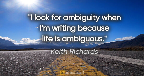 "Keith Richards quote: ""I look for ambiguity when I'm writing because life is ambiguous."""