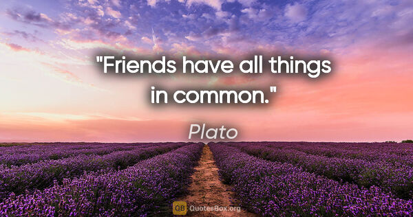 "Plato quote: ""Friends have all things in common."""