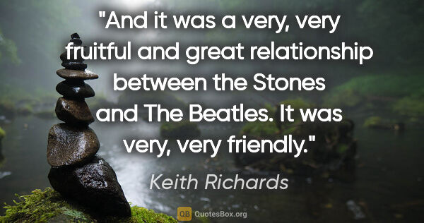 "Keith Richards quote: ""And it was a very, very fruitful and great relationship..."""