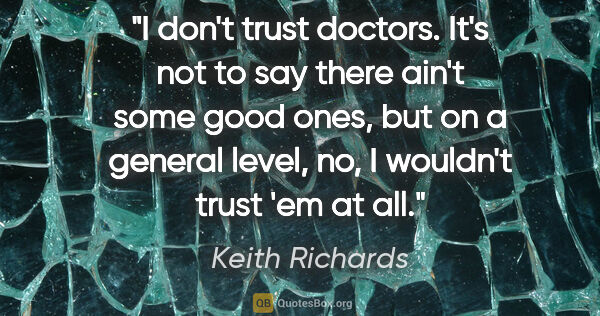 "Keith Richards quote: ""I don't trust doctors. It's not to say there ain't some good..."""