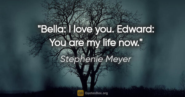 "Stephenie Meyer quote: ""Bella: I love you. Edward: You are my life now."""
