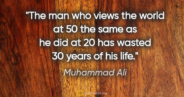 "Muhammad Ali quote: ""The man who views the world at 50 the same as he did at 20 has..."""