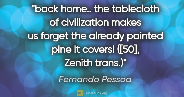"Fernando Pessoa quote: ""back home.. the tablecloth of civilization makes us forget the..."""