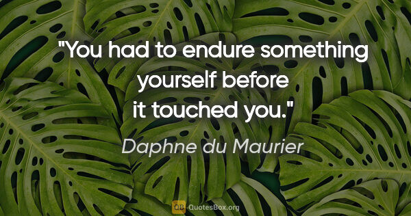 "Daphne du Maurier quote: ""You had to endure something yourself before it touched you."""