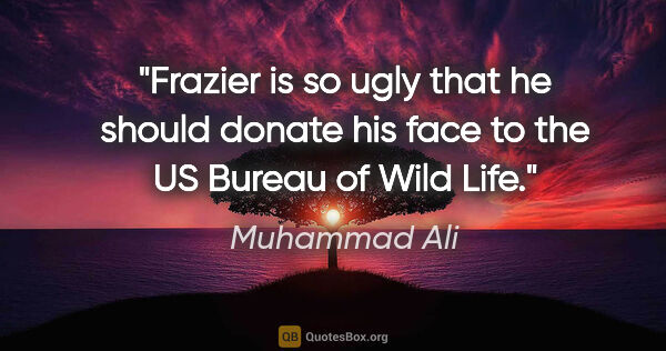 "Muhammad Ali quote: ""Frazier is so ugly that he should donate his face to the US..."""