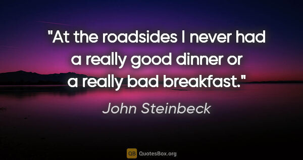 "John Steinbeck quote: ""At the roadsides I never had a really good dinner or a really..."""