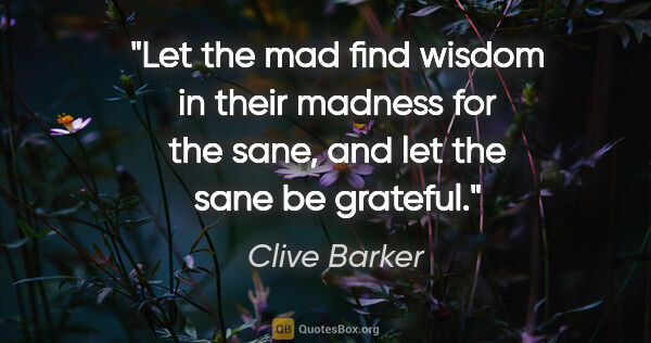 "Clive Barker quote: ""Let the mad find wisdom in their madness for the sane, and let..."""