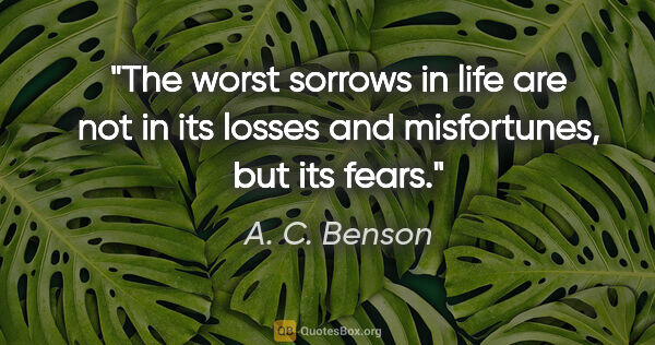 "A. C. Benson quote: ""The worst sorrows in life are not in its losses and..."""