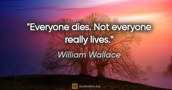 "William Wallace quote: ""Everyone dies. Not everyone really lives."""
