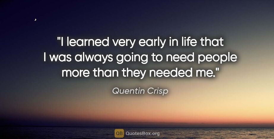 "Quentin Crisp quote: ""I learned very early in life that I was always going to need..."""