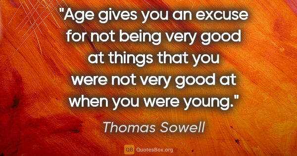 "Thomas Sowell quote: ""Age gives you an excuse for not being very good at things that..."""