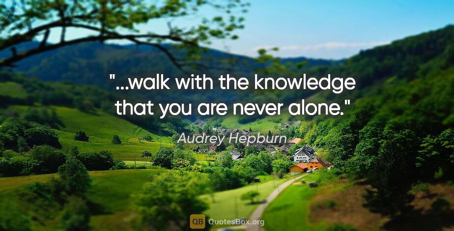 """Audrey Hepburn quote: """"...walk with the knowledge that you are never alone."""""""