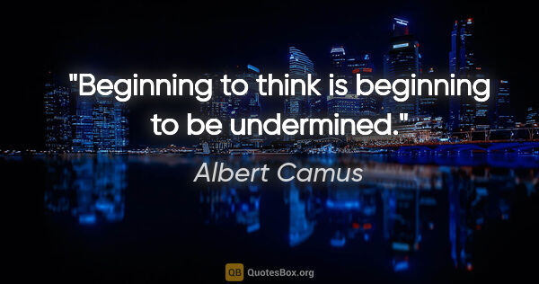 "Albert Camus quote: ""Beginning to think is beginning to be undermined."""