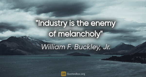 "William F. Buckley, Jr. quote: ""Industry is the enemy of melancholy"""