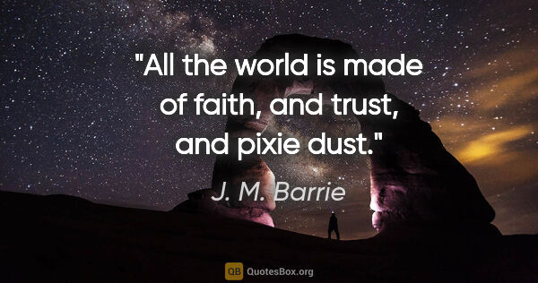 "J. M. Barrie quote: ""All the world is made of faith, and trust, and pixie dust."""