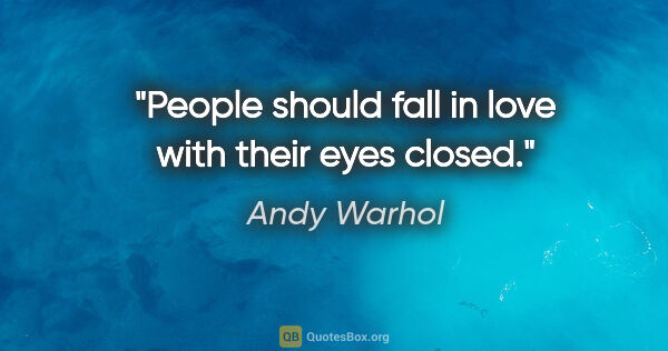 "Andy Warhol quote: ""People should fall in love with their eyes closed."""