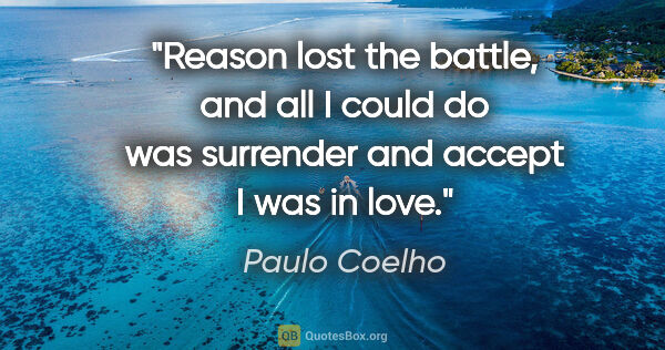 "Paulo Coelho quote: ""Reason lost the battle, and all I could do was surrender and..."""