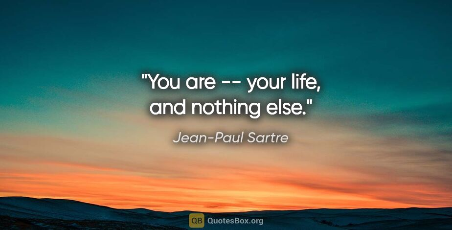 "Jean-Paul Sartre quote: ""You are -- your life, and nothing else."""