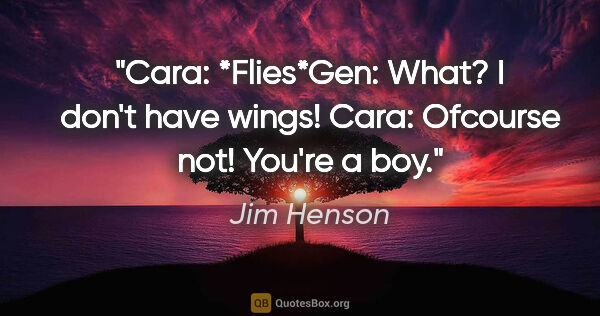"Jim Henson quote: ""Cara: *Flies*Gen: What? I don't have wings! Cara: Ofcourse..."""