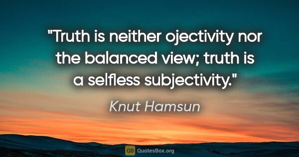 "Knut Hamsun quote: ""Truth is neither ojectivity nor the balanced view; truth is a..."""