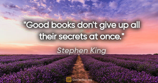 "Stephen King quote: ""Good books don't give up all their secrets at once."""