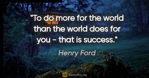 "Henry Ford quote: ""To do more for the world than the world does for you - that is..."""