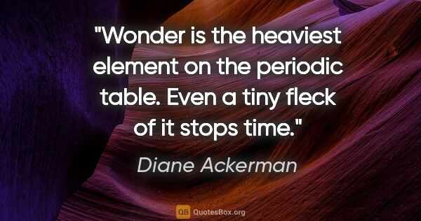 "Diane Ackerman quote: ""Wonder is the heaviest element on the periodic table. Even a..."""