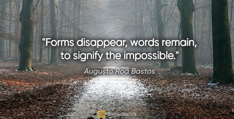 "Augusto Roa Bastos quote: ""Forms disappear, words remain, to signify the impossible."""
