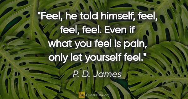 "P. D. James quote: ""Feel, he told himself, feel, feel, feel. Even if what you feel..."""
